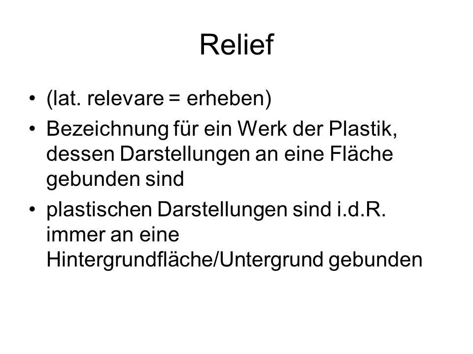 Relief (lat. relevare = erheben) Bezeichnung für ein Werk der Plastik, dessen Darstellungen an eine Fläche gebunden sind plastischen Darstellungen sin