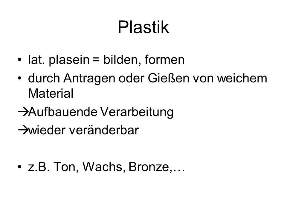 Plastik lat. plasein = bilden, formen durch Antragen oder Gießen von weichem Material  Aufbauende Verarbeitung  wieder veränderbar z.B. Ton, Wachs,