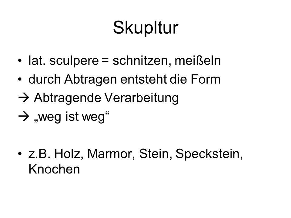 """Skupltur lat. sculpere = schnitzen, meißeln durch Abtragen entsteht die Form  Abtragende Verarbeitung  """"weg ist weg"""" z.B. Holz, Marmor, Stein, Speck"""
