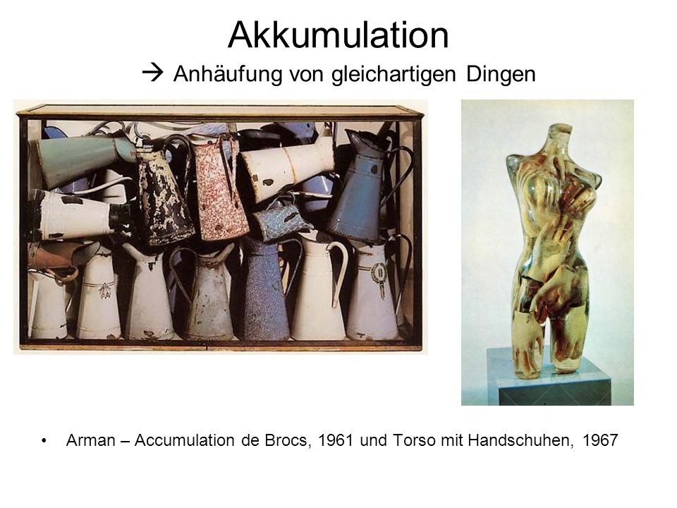 Akkumulation  Anhäufung von gleichartigen Dingen Arman – Accumulation de Brocs, 1961 und Torso mit Handschuhen, 1967