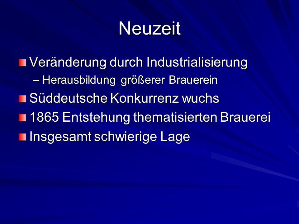 Neuzeit Veränderung durch Industrialisierung –Herausbildung größerer Brauerein Süddeutsche Konkurrenz wuchs 1865 Entstehung thematisierten Brauerei In