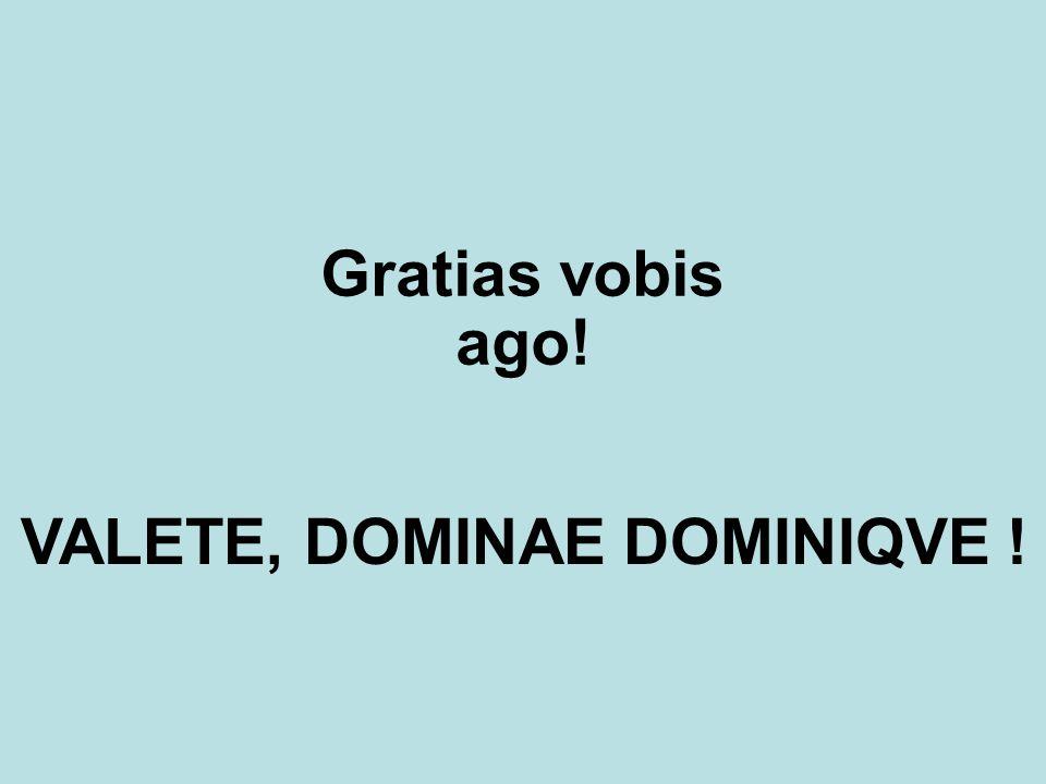 Gratias vobis ago! VALETE, DOMINAE DOMINIQVE !