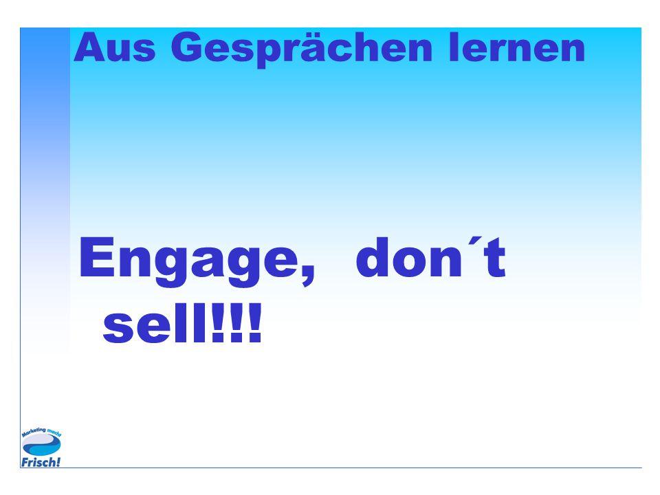 Aus Gesprächen lernen Engage, don´t sell!!!