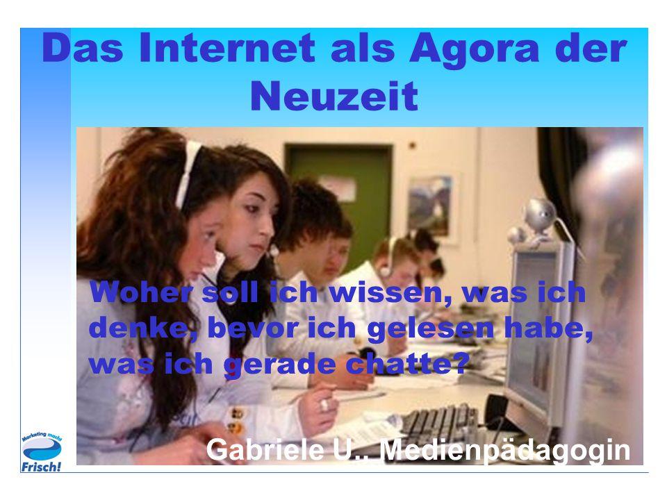 Das Internet als Agora der Neuzeit Woher soll ich wissen, was ich denke, bevor ich gelesen habe, was ich gerade chatte.