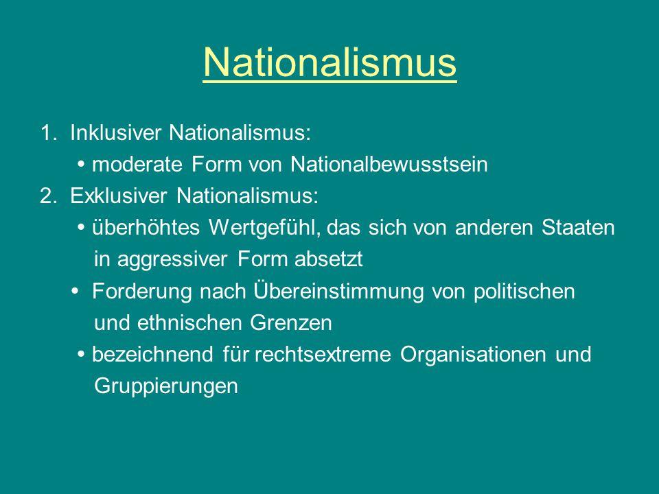 Nationalismus 1. Inklusiver Nationalismus:  moderate Form von Nationalbewusstsein 2. Exklusiver Nationalismus:  überhöhtes Wertgefühl, das sich von