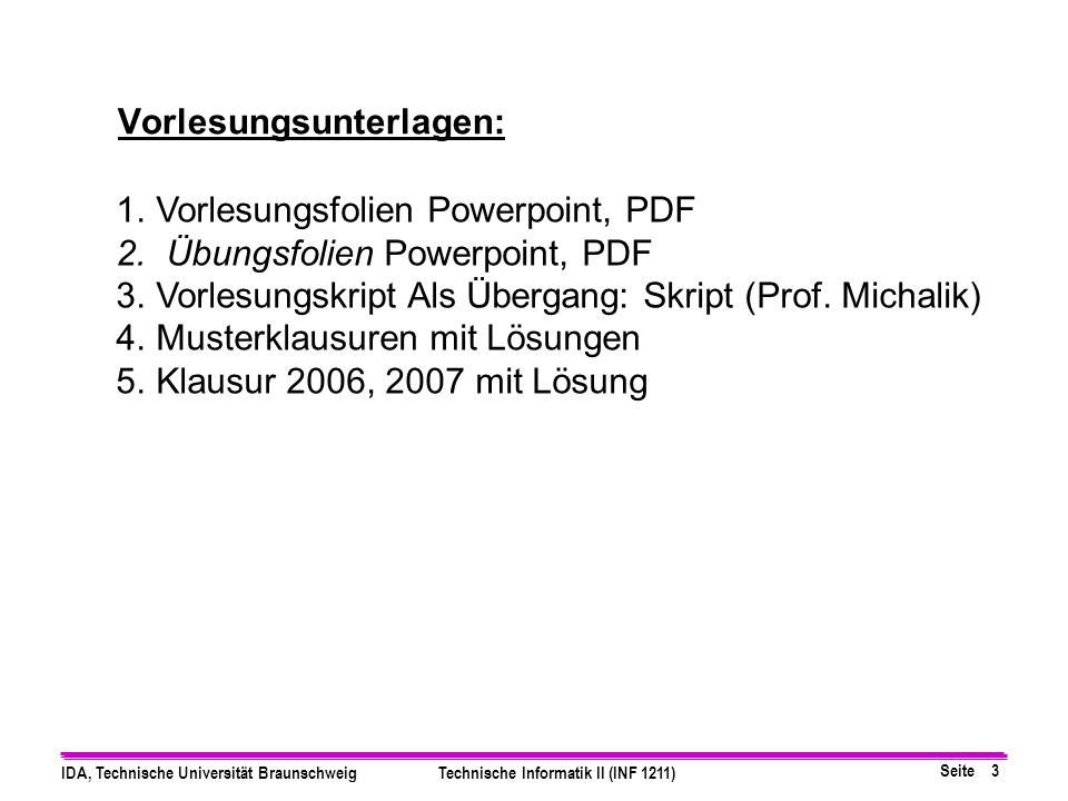 Seite 3 IDA, Technische Universität BraunschweigTechnische Informatik II (INF 1211) 1.Vorlesungsfolien Powerpoint, PDF 2. Übungsfolien Powerpoint, PDF