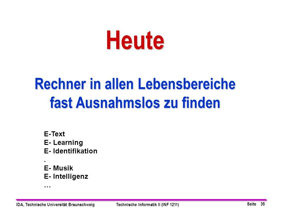 Seite 35 IDA, Technische Universität BraunschweigTechnische Informatik II (INF 1211) Heute Rechner in allen Lebensbereiche fast Ausnahmslos zu finden