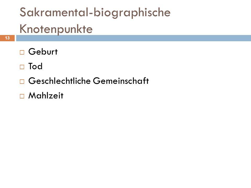 Sakramental-biographische Knotenpunkte  Geburt  Tod  Geschlechtliche Gemeinschaft  Mahlzeit 13