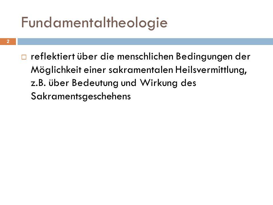 Fundamentaltheologie  reflektiert über die menschlichen Bedingungen der Möglichkeit einer sakramentalen Heilsvermittlung, z.B. über Bedeutung und Wir