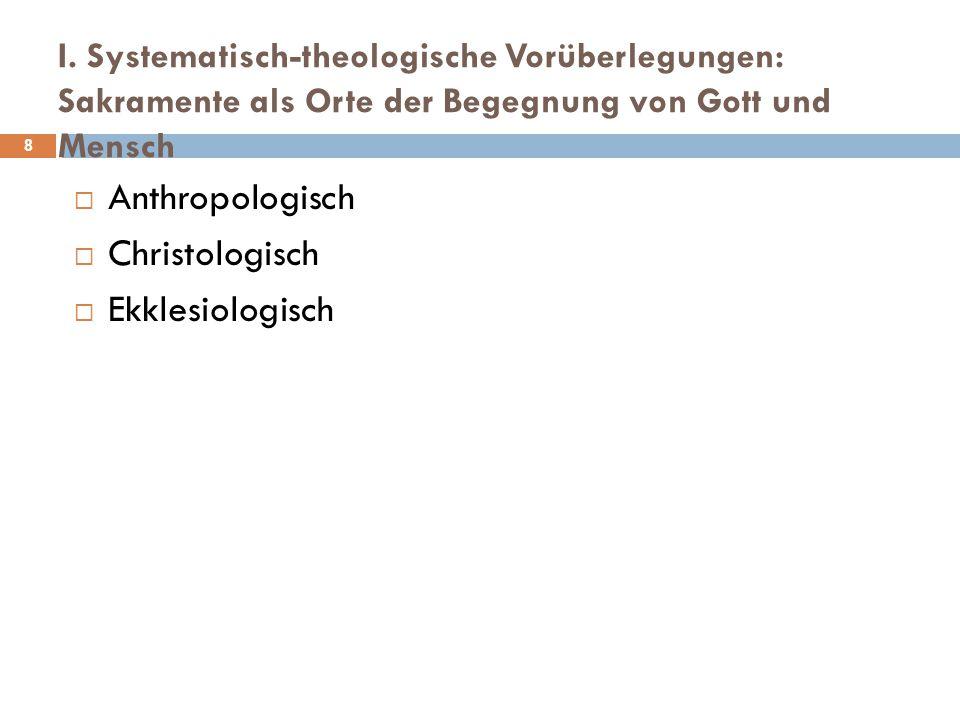 I. Systematisch-theologische Vorüberlegungen: Sakramente als Orte der Begegnung von Gott und Mensch  Anthropologisch  Christologisch  Ekklesiologis