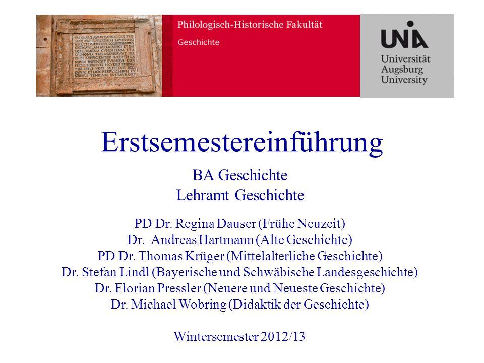 Erstsemestereinführung BA Geschichte Lehramt Geschichte PD Dr. Regina Dauser (Frühe Neuzeit) Dr. Andreas Hartmann (Alte Geschichte) PD Dr. Thomas Krüg