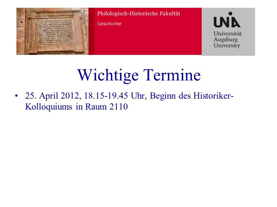 Wichtige Termine 25. April 2012, 18.15-19.45 Uhr, Beginn des Historiker- Kolloquiums in Raum 2110