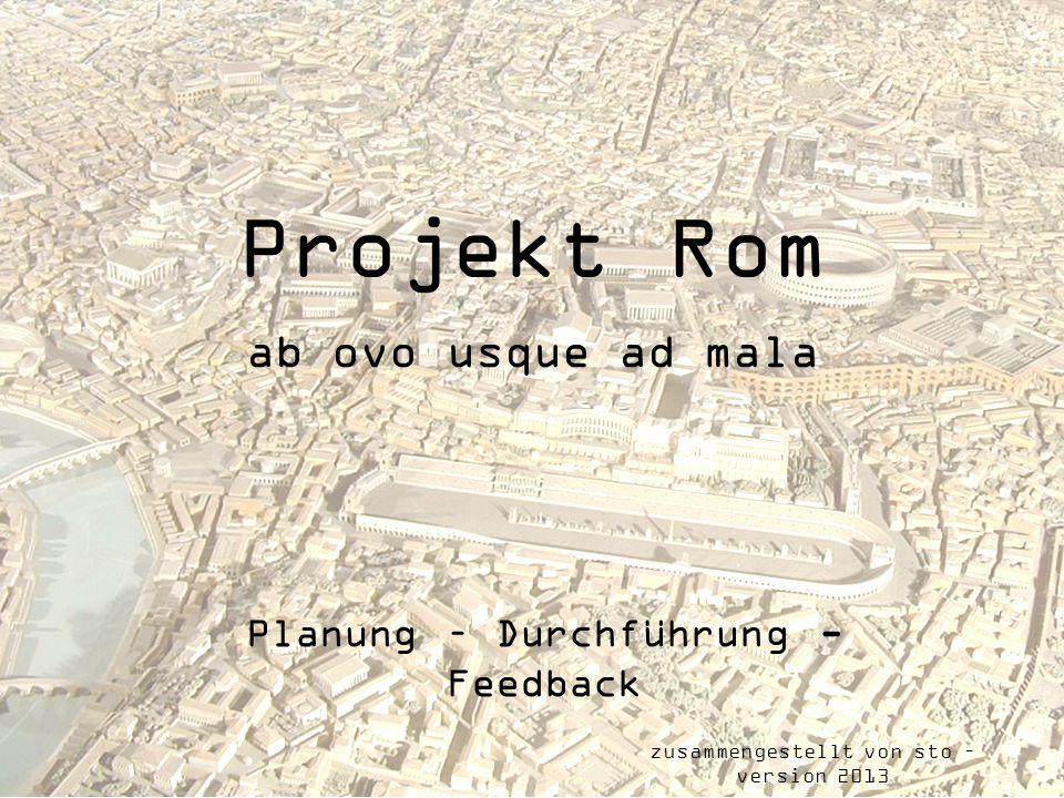Projekt Rom ab ovo usque ad mala Planung – Durchführung - Feedback zusammengestellt von sto – version 2013
