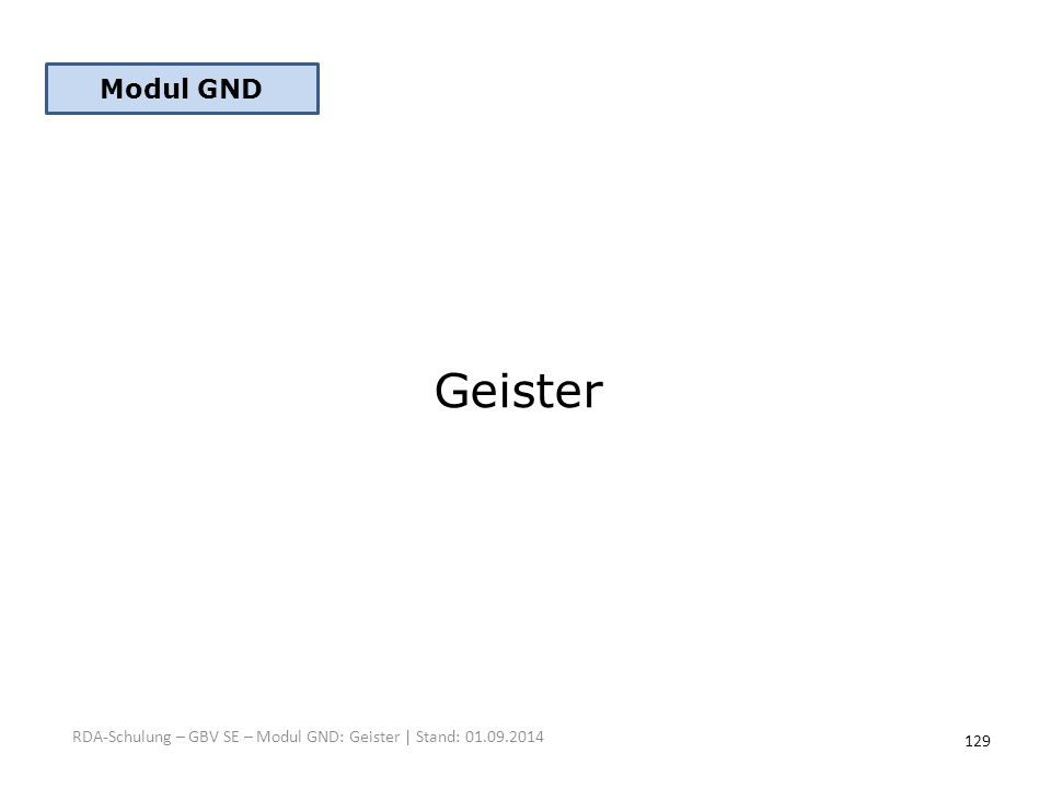 Geister RDA-Schulung – GBV SE – Modul GND: Geister | Stand: 01.09.2014 Modul GND 129