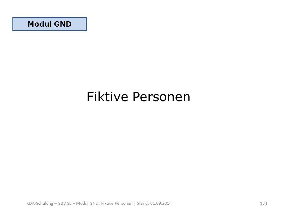 Fiktive Personen RDA-Schulung – GBV SE – Modul GND: Fiktive Personen | Stand: 01.09.2014 Modul GND 134