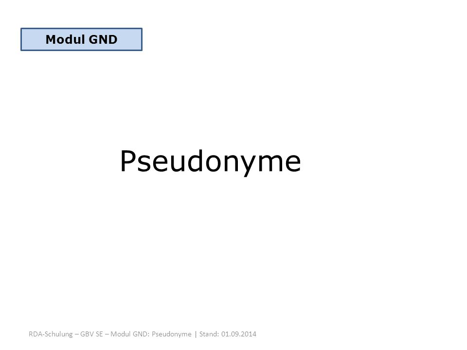 RDA-Schulung – GBV SE – Modul GND: Pseudonyme | Stand: 01.09.2014 Pseudonyme Modul GND