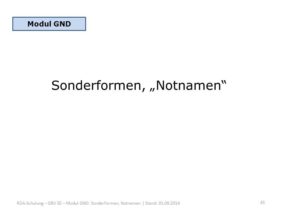 "Sonderformen, ""Notnamen"" RDA-Schulung – GBV SE – Modul GND: Sonderformen, Notnamen | Stand: 01.09.2014 Modul GND 41"