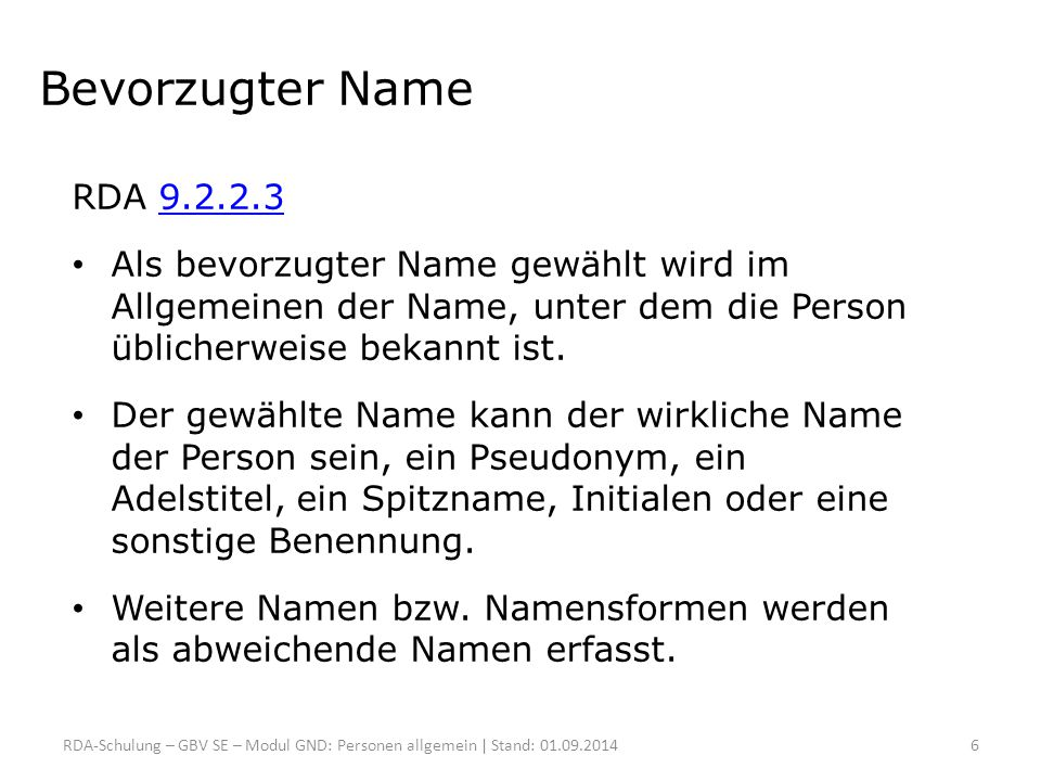 Bevorzugter Name Bei verschiedenen Formen desselben Namens gelten diese Kriterien: Variierende Vollständigkeit (RDA 9.2.2.5.1)9.2.2.5.1 o bevorzugt wird die am häufigsten gefundene Form, o sonst die letzte verwendete Form, o sonst die vollständigere oder vollständigste Form RDA-Schulung – GBV SE – Modul GND: Personen allgemein | Stand: 01.09.20147