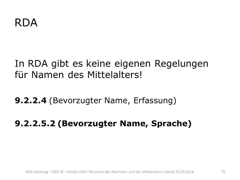 RDA In RDA gibt es keine eigenen Regelungen für Namen des Mittelalters! 9.2.2.4 (Bevorzugter Name, Erfassung) 9.2.2.5.2 (Bevorzugter Name, Sprache) RD
