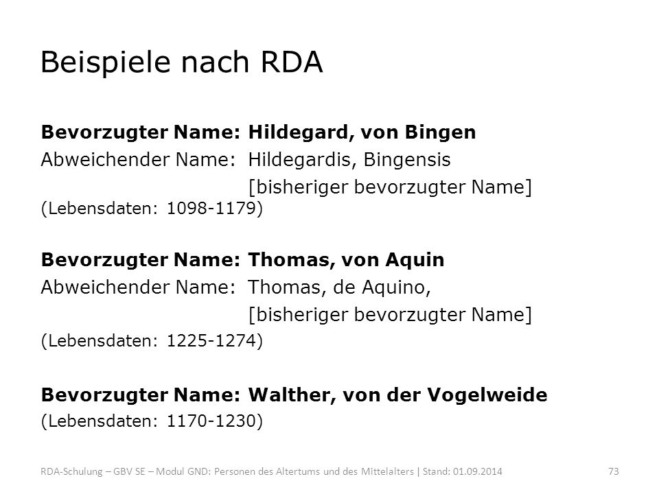 Beispiele nach RDA Bevorzugter Name:Hildegard, von Bingen Abweichender Name:Hildegardis, Bingensis [bisheriger bevorzugter Name] (Lebensdaten: 1098-11