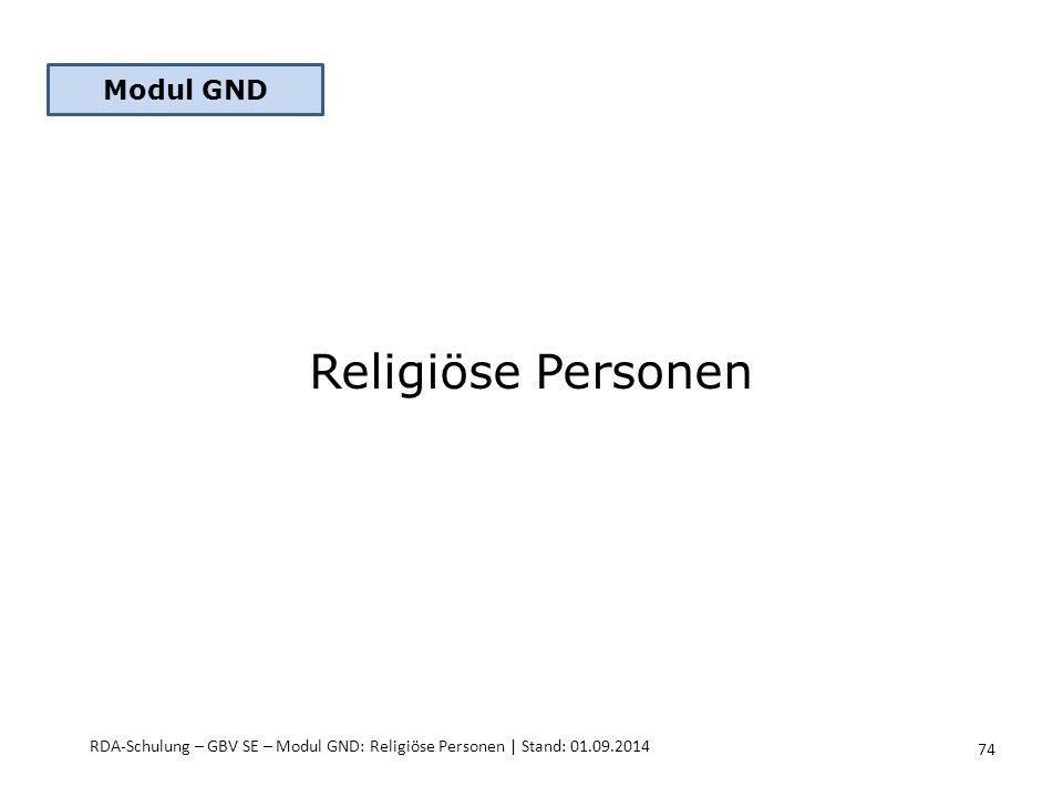 Religiöse Personen RDA-Schulung – GBV SE – Modul GND: Religiöse Personen | Stand: 01.09.2014 Modul GND 74