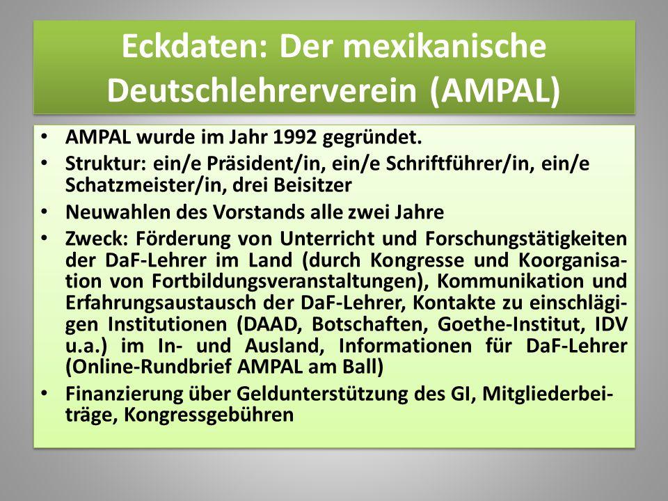 Eckdaten: Der mexikanische Deutschlehrerverein (AMPAL) AMPAL wurde im Jahr 1992 gegründet. Struktur: ein/e Präsident/in, ein/e Schriftführer/in, ein/e