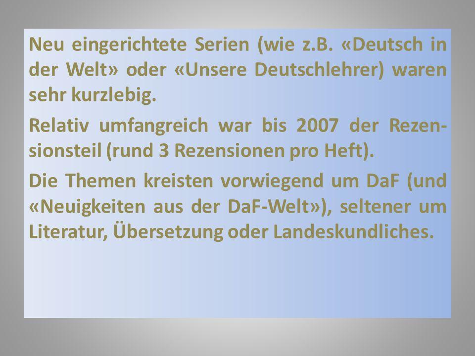 Neu eingerichtete Serien (wie z.B. «Deutsch in der Welt» oder «Unsere Deutschlehrer) waren sehr kurzlebig. Relativ umfangreich war bis 2007 der Rezen-