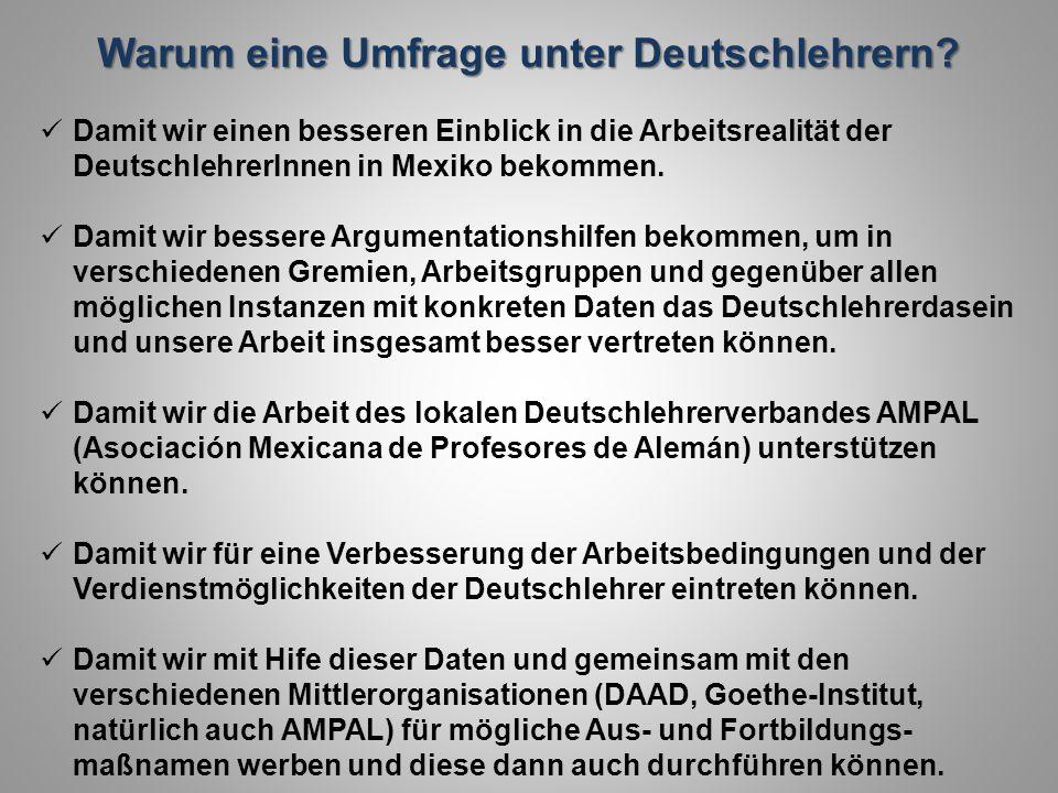 Warum eine Umfrage unter Deutschlehrern? Damit wir einen besseren Einblick in die Arbeitsrealität der DeutschlehrerInnen in Mexiko bekommen. Damit wir