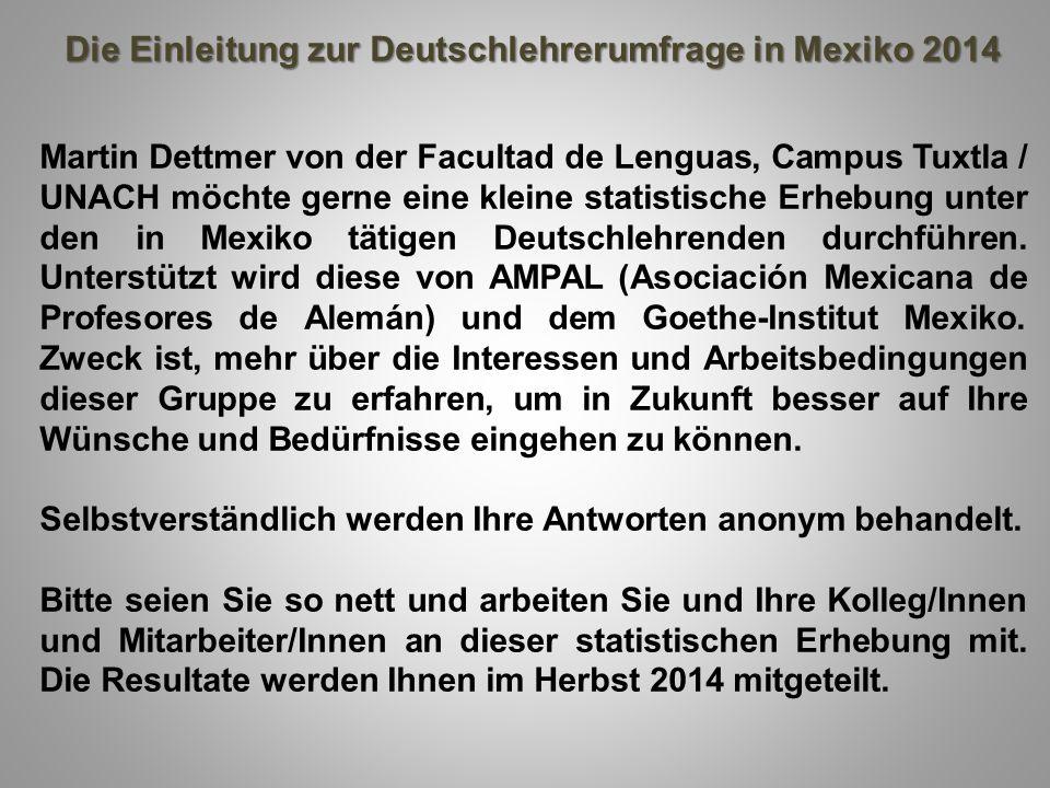 Die Einleitung zur Deutschlehrerumfrage in Mexiko 2014 Martin Dettmer von der Facultad de Lenguas, Campus Tuxtla / UNACH möchte gerne eine kleine stat