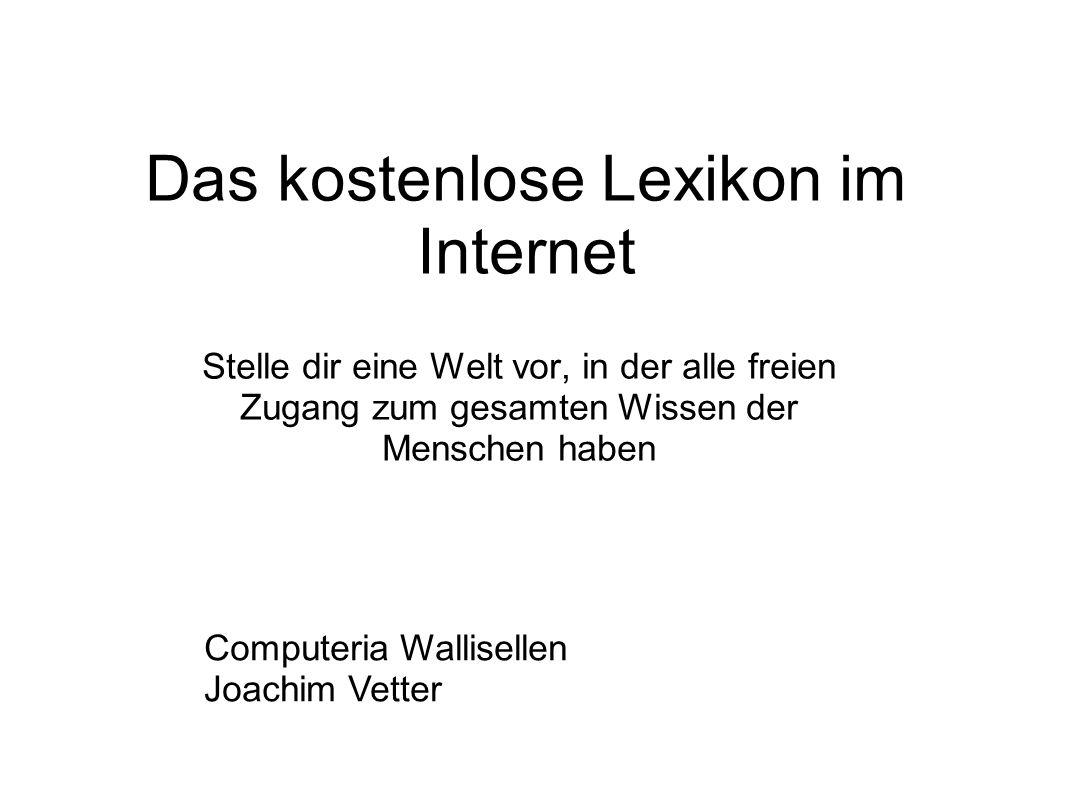 Das kostenlose Lexikon im Internet Stelle dir eine Welt vor, in der alle freien Zugang zum gesamten Wissen der Menschen haben Computeria Wallisellen Joachim Vetter
