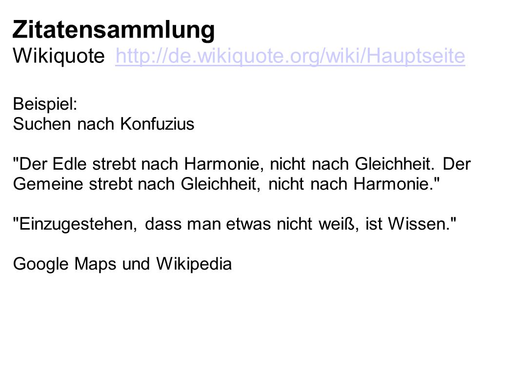 Zitatensammlung Wikiquote http://de.wikiquote.org/wiki/Hauptseitehttp://de.wikiquote.org/wiki/Hauptseite Beispiel: Suchen nach Konfuzius Der Edle strebt nach Harmonie, nicht nach Gleichheit.