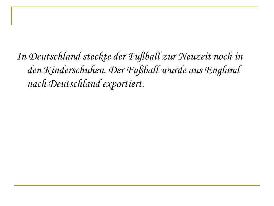 In Deutschland steckte der Fußball zur Neuzeit noch in den Kinderschuhen. Der Fußball wurde aus England nach Deutschland exportiert.