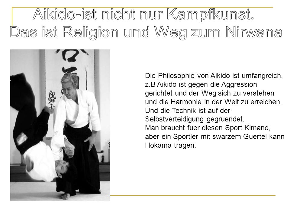 Die Philosophie von Aikido ist umfangreich, z.B Aikido ist gegen die Aggression gerichtet und der Weg sich zu verstehen und die Harmonie in der Welt z