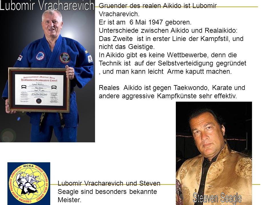 Gruender des realen Aikido ist Lubomir Vracharevich. Er ist am 6 Mai 1947 geboren. Unterschiede zwischen Aikido und Realaikido: Das Zweite ist in erst