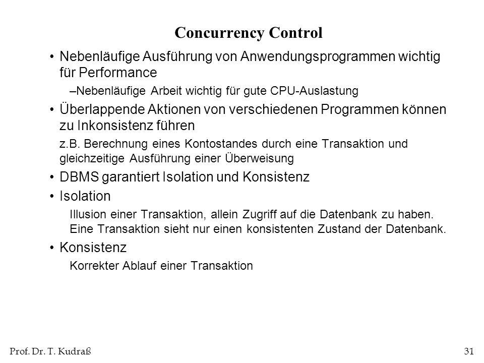 Prof. Dr. T. Kudraß31 Concurrency Control Nebenläufige Ausführung von Anwendungsprogrammen wichtig für Performance –Nebenläufige Arbeit wichtig für gu