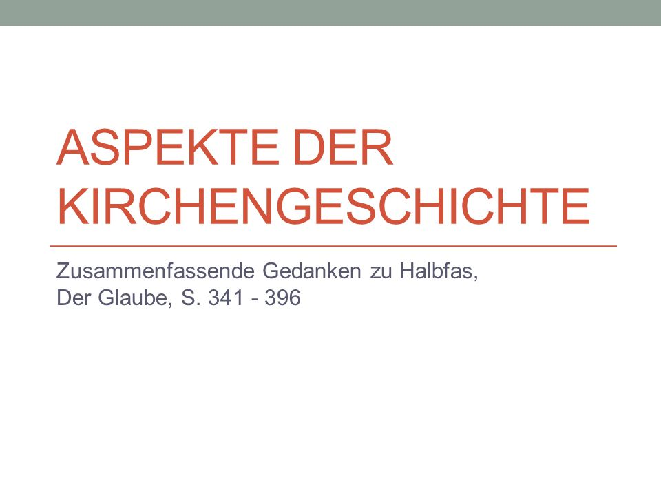 ASPEKTE DER KIRCHENGESCHICHTE Zusammenfassende Gedanken zu Halbfas, Der Glaube, S. 341 - 396