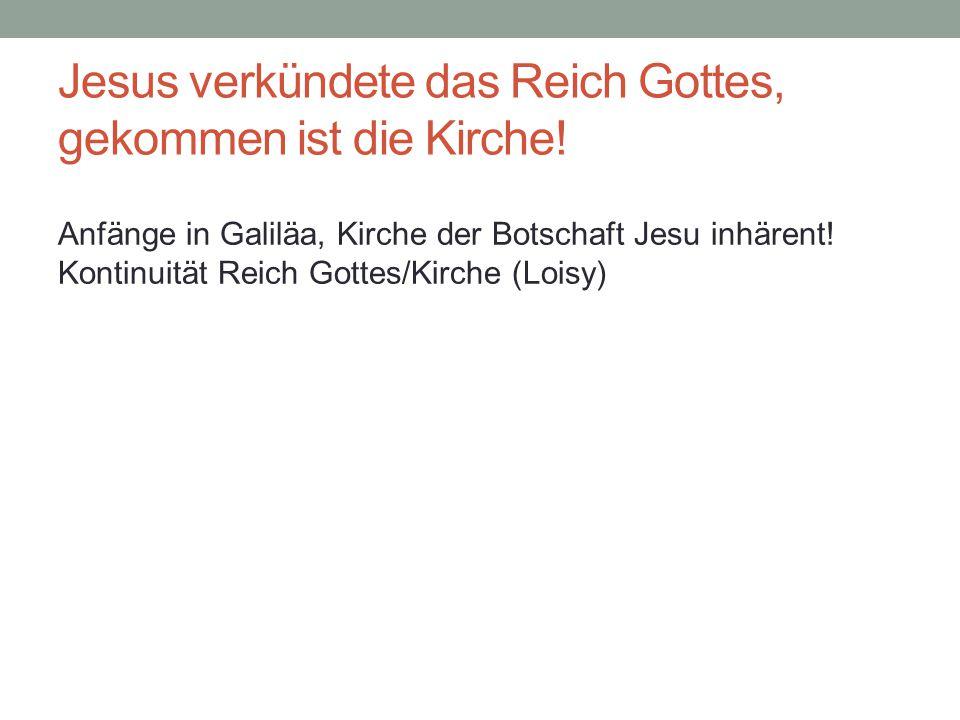 Jesus verkündete das Reich Gottes, gekommen ist die Kirche! Anfänge in Galiläa, Kirche der Botschaft Jesu inhärent! Kontinuität Reich Gottes/Kirche (L