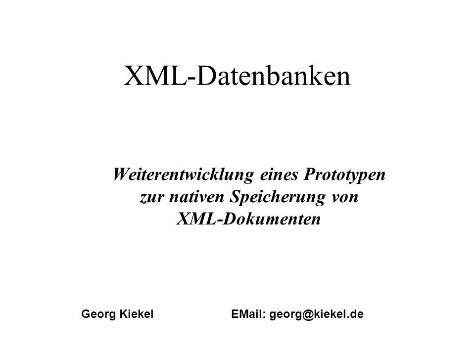 XML-Datenbanken Weiterentwicklung eines Prototypen zur nativen Speicherung von XML-Dokumenten Georg Kiekel EMail: georg@kiekel.de