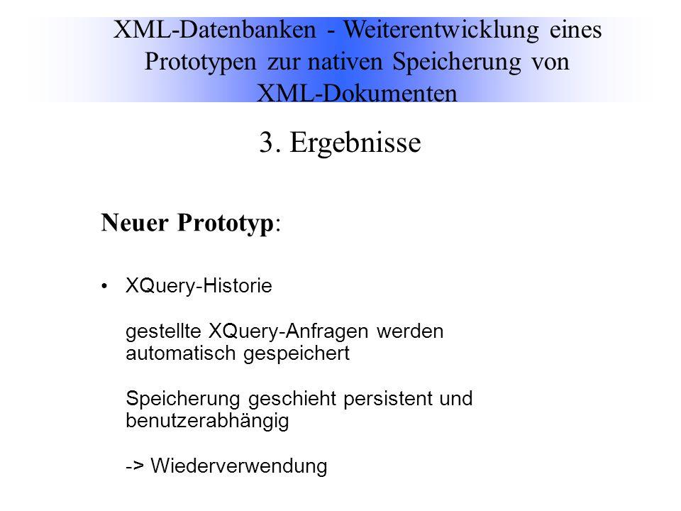 Neuer Prototyp: XQuery-Historie gestellte XQuery-Anfragen werden automatisch gespeichert Speicherung geschieht persistent und benutzerabhängig -> Wiederverwendung XML-Datenbanken - Weiterentwicklung eines Prototypen zur nativen Speicherung von XML-Dokumenten 3.