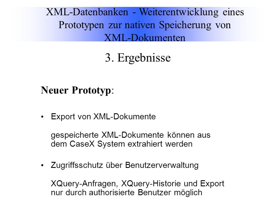 Neuer Prototyp: Export von XML-Dokumente gespeicherte XML-Dokumente können aus dem CaseX System extrahiert werden Zugriffsschutz über Benutzerverwaltung XQuery-Anfragen, XQuery-Historie und Export nur durch authorisierte Benutzer möglich XML-Datenbanken - Weiterentwicklung eines Prototypen zur nativen Speicherung von XML-Dokumenten 3.