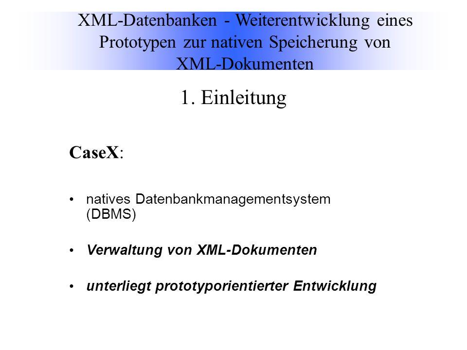 CaseX: natives Datenbankmanagementsystem (DBMS) Verwaltung von XML-Dokumenten unterliegt prototyporientierter Entwicklung XML-Datenbanken - Weiterentwicklung eines Prototypen zur nativen Speicherung von XML-Dokumenten 1.