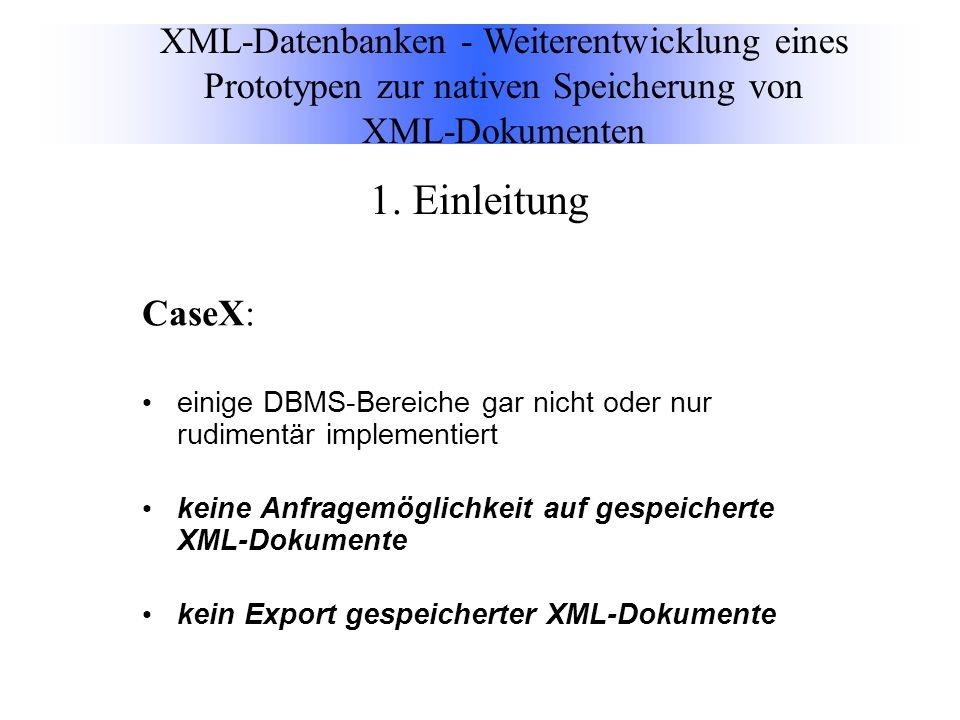 CaseX: einige DBMS-Bereiche gar nicht oder nur rudimentär implementiert keine Anfragemöglichkeit auf gespeicherte XML-Dokumente kein Export gespeicherter XML-Dokumente XML-Datenbanken - Weiterentwicklung eines Prototypen zur nativen Speicherung von XML-Dokumenten 1.
