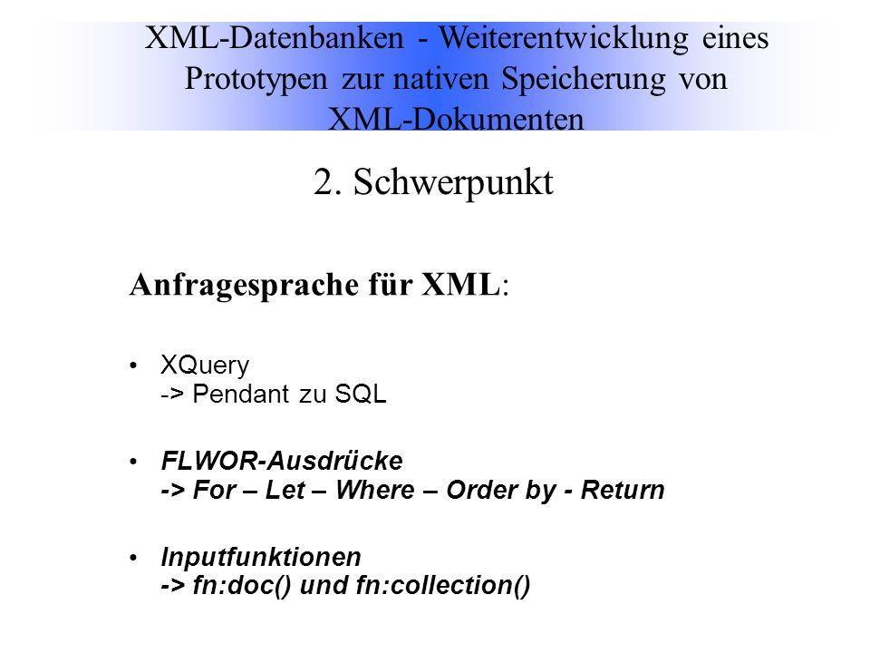 Anfragesprache für XML: XQuery -> Pendant zu SQL FLWOR-Ausdrücke -> For – Let – Where – Order by - Return Inputfunktionen -> fn:doc() und fn:collection() XML-Datenbanken - Weiterentwicklung eines Prototypen zur nativen Speicherung von XML-Dokumenten 2.