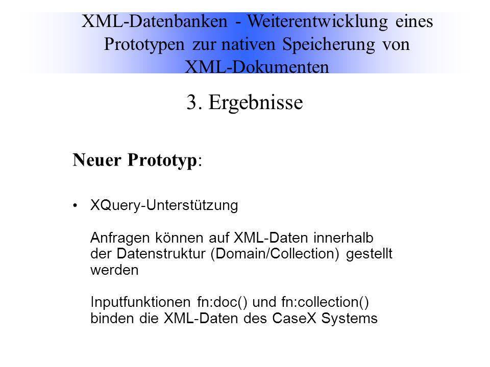 Neuer Prototyp: XQuery-Unterstützung Anfragen können auf XML-Daten innerhalb der Datenstruktur (Domain/Collection) gestellt werden Inputfunktionen fn:doc() und fn:collection() binden die XML-Daten des CaseX Systems XML-Datenbanken - Weiterentwicklung eines Prototypen zur nativen Speicherung von XML-Dokumenten 3.