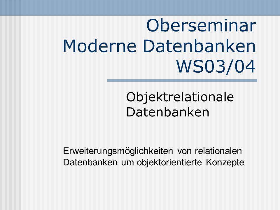 Oberseminar Moderne Datenbanken WS03/04 Objektrelationale Datenbanken Erweiterungsmöglichkeiten von relationalen Datenbanken um objektorientierte Konzepte
