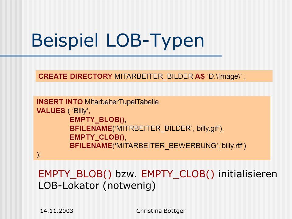 14.11.2003Christina Böttger Beispiel LOB-Typen INSERT INTO MitarbeiterTupelTabelle VALUES ( 'Billy', EMPTY_BLOB(), BFILENAME('MITRBEITER_BILDER', billy.gif'), EMPTY_CLOB(), BFILENAME('MITARBEITER_BEWERBUNG','billy.rtf') ); EMPTY_BLOB() bzw.