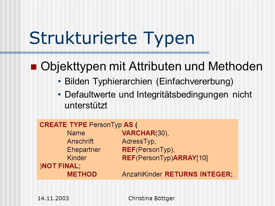14.11.2003Christina Böttger Strukturierte Typen Objekttypen mit Attributen und Methoden Bilden Typhierarchien (Einfachvererbung) Defaultwerte und Integritätsbedingungen nicht unterstützt CREATE TYPE PersonTyp AS ( NameVARCHAR(30), AnschriftAdressTyp, EhepartnerREF(PersonTyp), KinderREF(PersonTyp)ARRAY[10] )NOT FINAL; METHODAnzahlKinder RETURNS INTEGER;