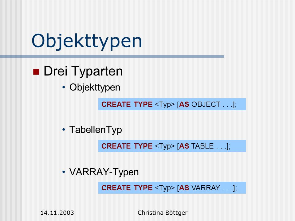 14.11.2003Christina Böttger Objekttypen Drei Typarten Objekttypen TabellenTyp VARRAY-Typen CREATE TYPE [AS OBJECT...]; CREATE TYPE [AS TABLE...]; CREA