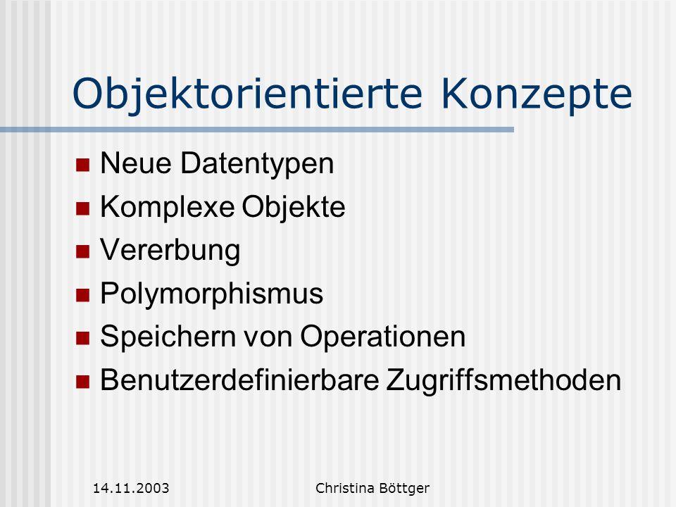 14.11.2003Christina Böttger Objektorientierte Konzepte Neue Datentypen Komplexe Objekte Vererbung Polymorphismus Speichern von Operationen Benutzerdefinierbare Zugriffsmethoden