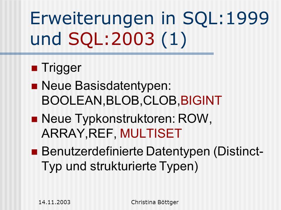14.11.2003Christina Böttger Erweiterungen in SQL:1999 und SQL:2003 (1) Trigger Neue Basisdatentypen: BOOLEAN,BLOB,CLOB,BIGINT Neue Typkonstruktoren: ROW, ARRAY,REF, MULTISET Benutzerdefinierte Datentypen (Distinct- Typ und strukturierte Typen)